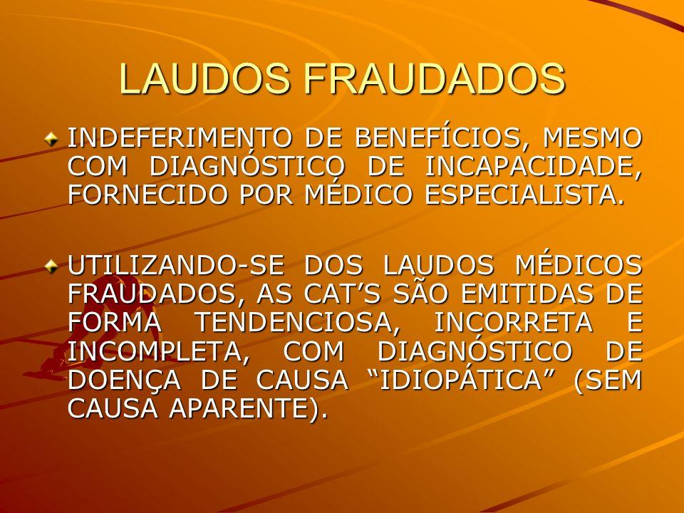 LAUDOS FRAUDADOS INDEFERIMENTO DE BENEFÍCIOS, MESMO COM DIAGNÓSTICO DE INCAPACIDADE, FORNECIDO POR MÉDICO ESPECIALISTA. UTILIZANDO-SE DOS LAUDOS MÉDIC