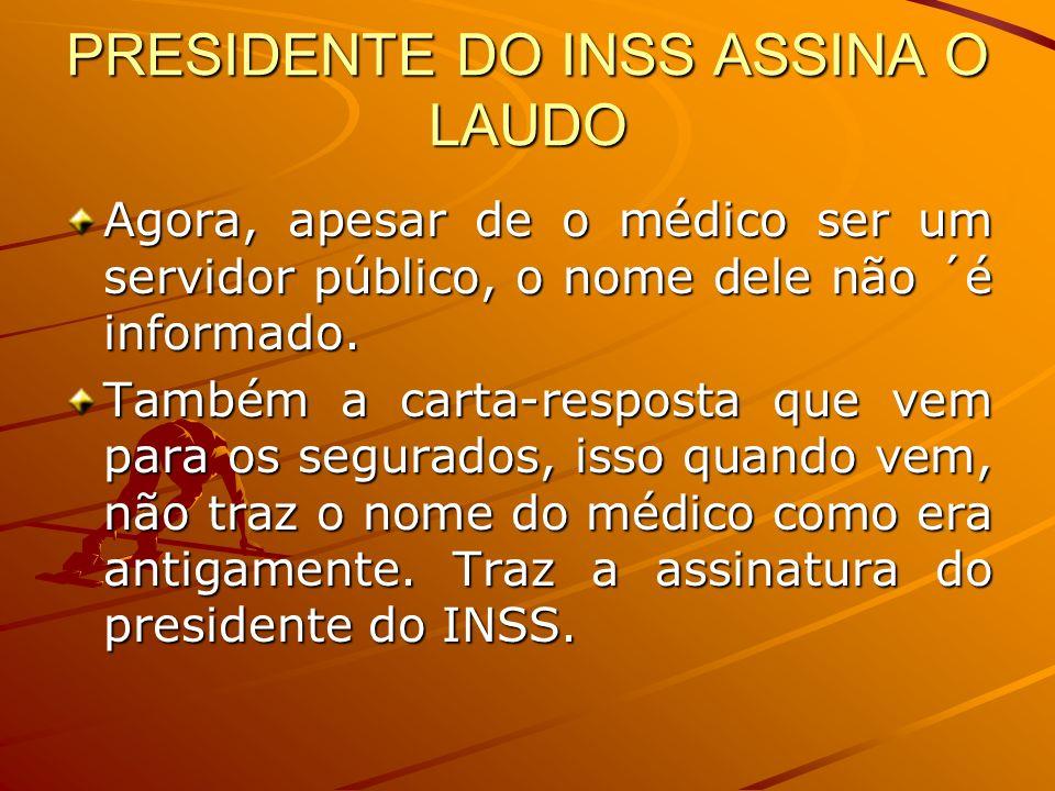 PRESIDENTE DO INSS ASSINA O LAUDO Agora, apesar de o médico ser um servidor público, o nome dele não ´é informado. Também a carta-resposta que vem par