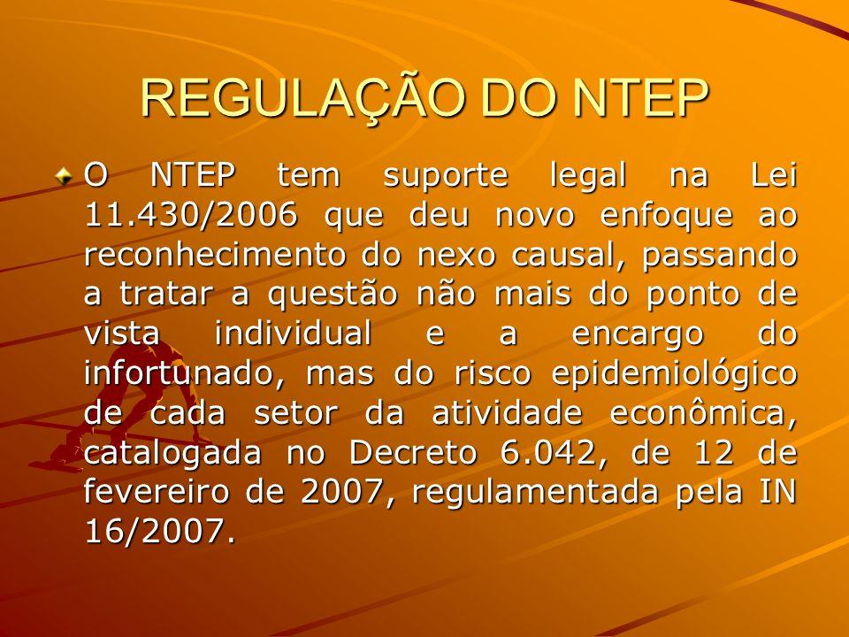 REGULAÇÃO DO NTEP O NTEP tem suporte legal na Lei 11.430/2006 que deu novo enfoque ao reconhecimento do nexo causal, passando a tratar a questão não m