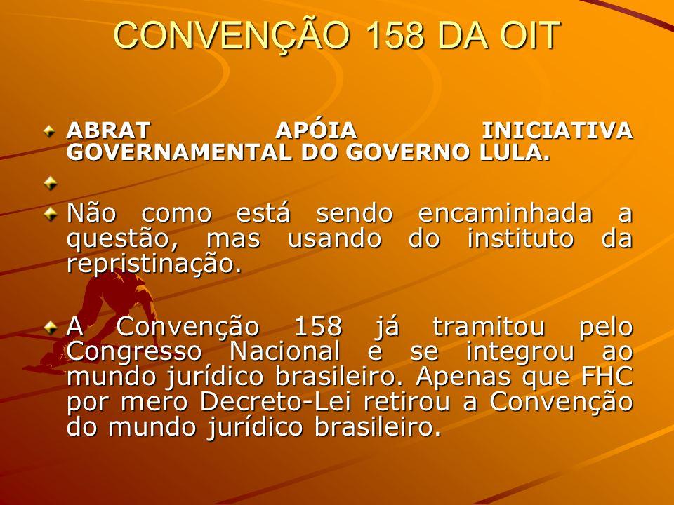 CONVENÇÃO 158 DA OIT ABRAT APÓIA INICIATIVA GOVERNAMENTAL DO GOVERNO LULA. Não como está sendo encaminhada a questão, mas usando do instituto da repri