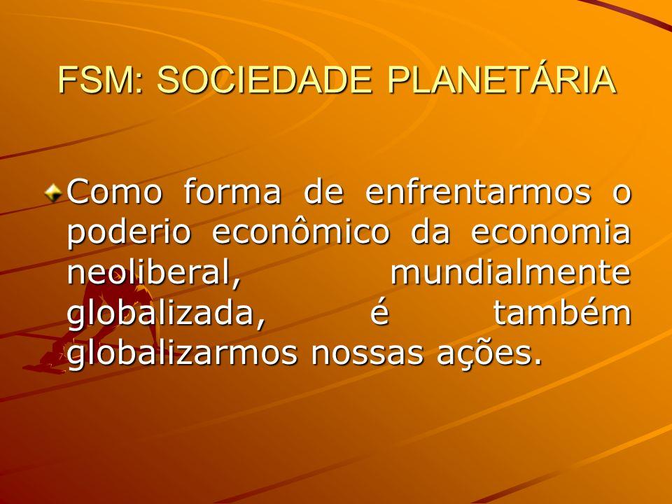FSM: SOCIEDADE PLANETÁRIA Como forma de enfrentarmos o poderio econômico da economia neoliberal, mundialmente globalizada, é também globalizarmos noss
