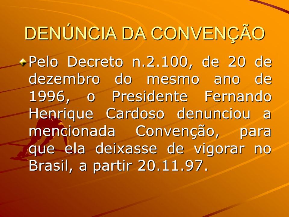 DENÚNCIA DA CONVENÇÃO Pelo Decreto n.2.100, de 20 de dezembro do mesmo ano de 1996, o Presidente Fernando Henrique Cardoso denunciou a mencionada Conv