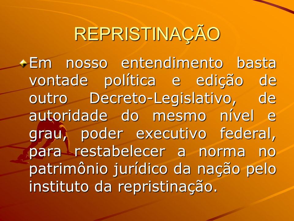 REPRISTINAÇÃO Em nosso entendimento basta vontade política e edição de outro Decreto-Legislativo, de autoridade do mesmo nível e grau, poder executivo