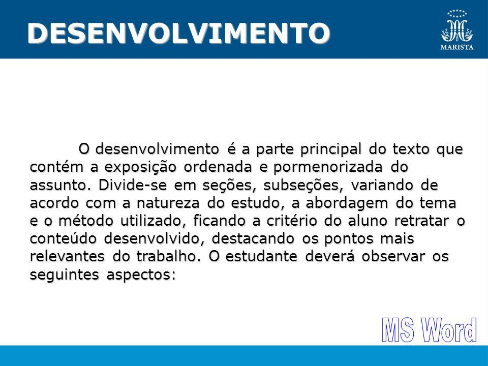 DESENVOLVIMENTO O desenvolvimento é a parte principal do texto que contém a exposição ordenada e pormenorizada do assunto. Divide-se em seções, subseç
