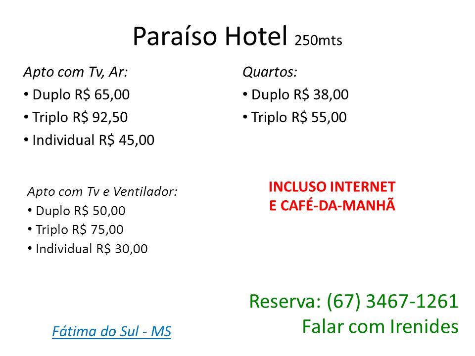 Hotel à Caseira 500mts INCLUSO INTERNET E CAFÉ-DA-MANHÃ Reserva: (67) 3467-1811 (67) 9924-6524 Falar com Vera Lúcia Apto com Tv, Ar: 1 cama casal 1 cama solteiro R$ 90,00 Apto com Tv, Ar: 1 cama casal R$ 80,00 Apto com Tv, Ar: 3 camas solteiros R$ 90,00 Quarto: Ventilador Individual R$ 30,00 Quarto: Ventilador e Tv Duplo R$ 60,00 Quarto: Ventilador e Tv Casal R$ 60,00 Fátima do Sul - MS