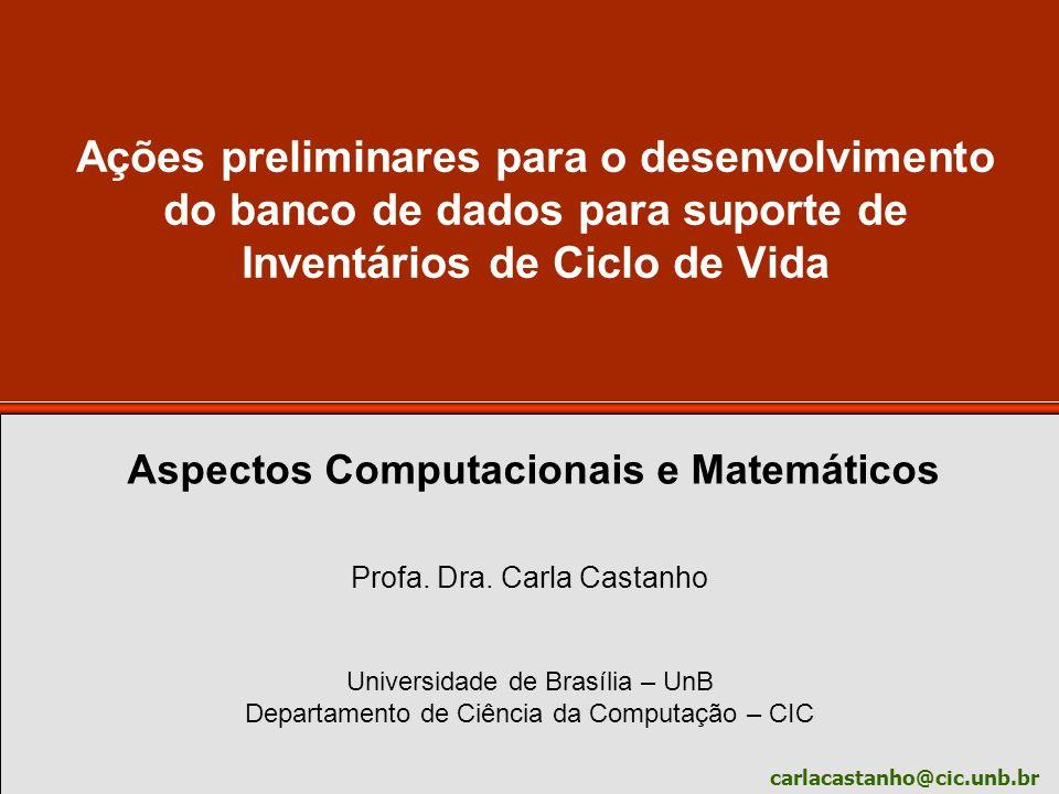carlacastanho@cic.unb.br Ações preliminares para o desenvolvimento do banco de dados para suporte de Inventários de Ciclo de Vida Profa. Dra. Carla Ca