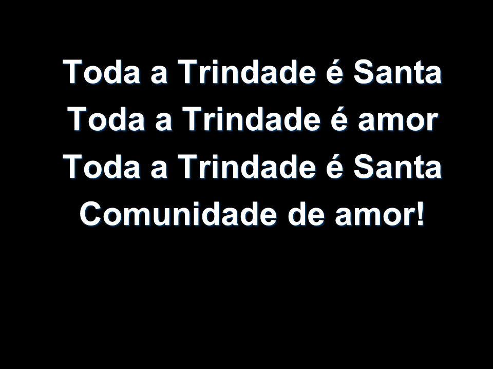 Toda a Trindade é Santa Toda a Trindade é amor Toda a Trindade é Santa Comunidade de amor!