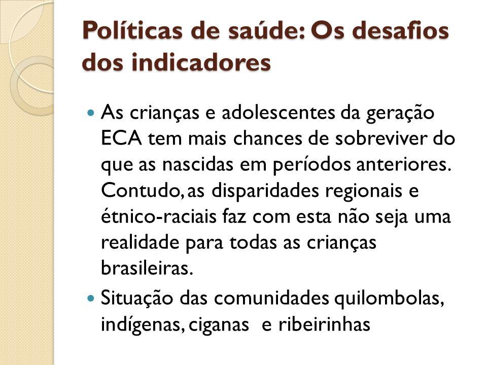 Políticas de saúde: Os desafios dos indicadores As crianças e adolescentes da geração ECA tem mais chances de sobreviver do que as nascidas em período