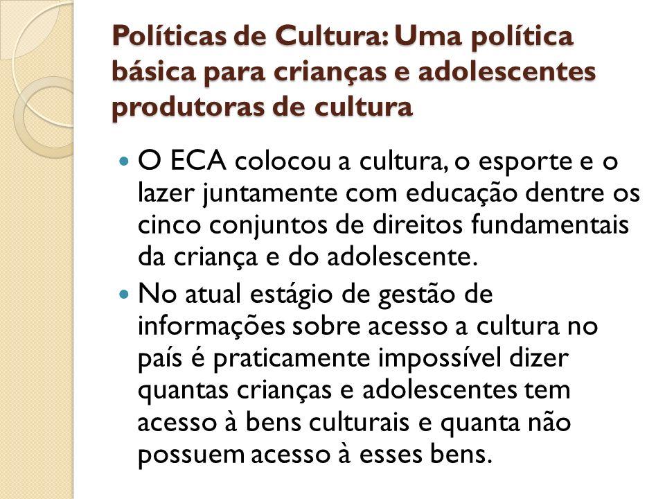 Políticas de Cultura: Uma política básica para crianças e adolescentes produtoras de cultura O ECA colocou a cultura, o esporte e o lazer juntamente c
