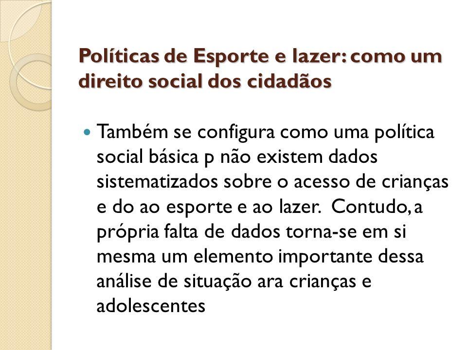Políticas de Esporte e lazer: como um direito social dos cidadãos Também se configura como uma política social básica p não existem dados sistematizad