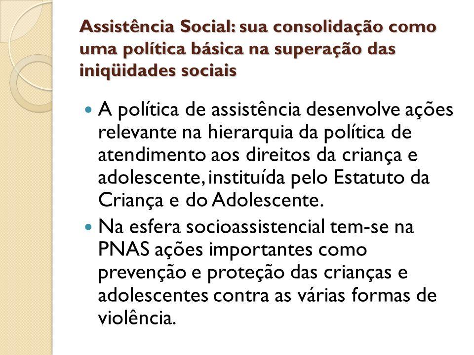 Assistência Social: sua consolidação como uma política básica na superação das iniqüidades sociais A política de assistência desenvolve ações relevant