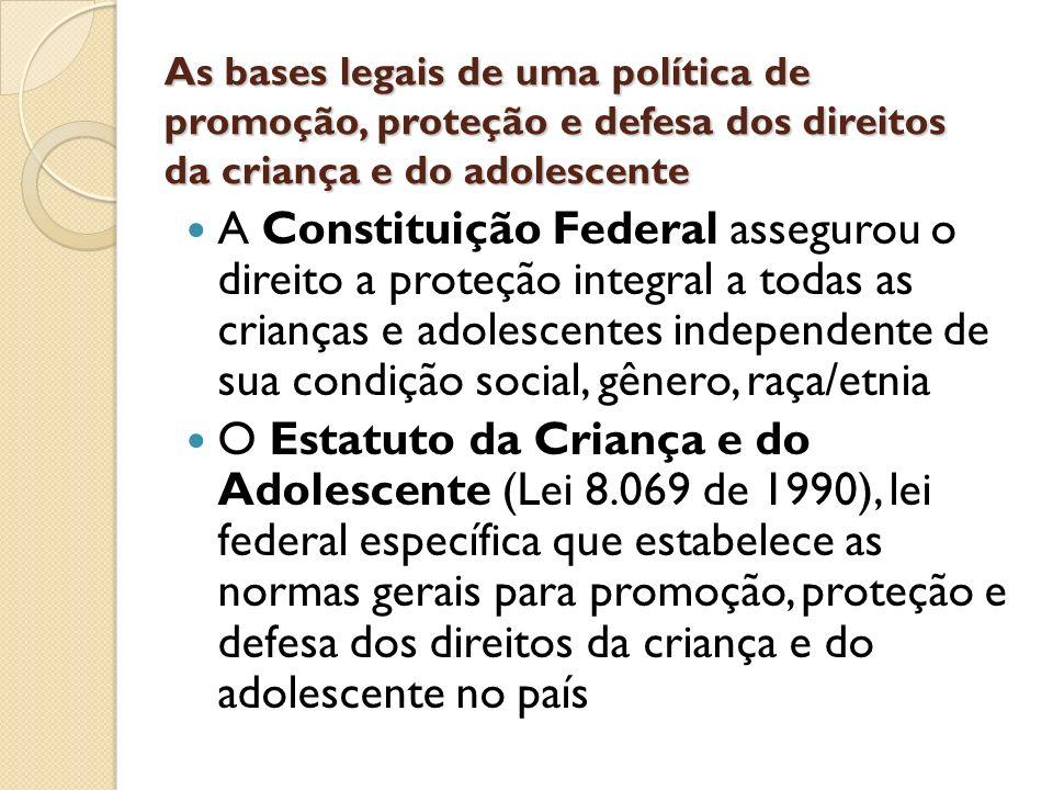 As bases legais de uma política de promoção, proteção e defesa dos direitos da criança e do adolescente A Constituição Federal assegurou o direito a p