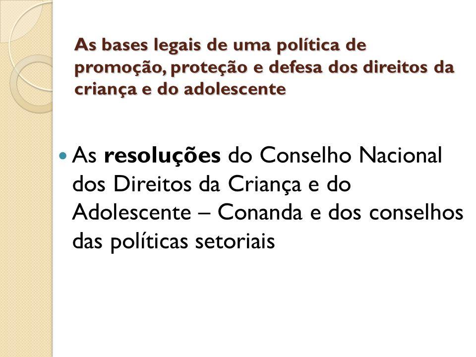 As bases legais de uma política de promoção, proteção e defesa dos direitos da criança e do adolescente As resoluções do Conselho Nacional dos Direito