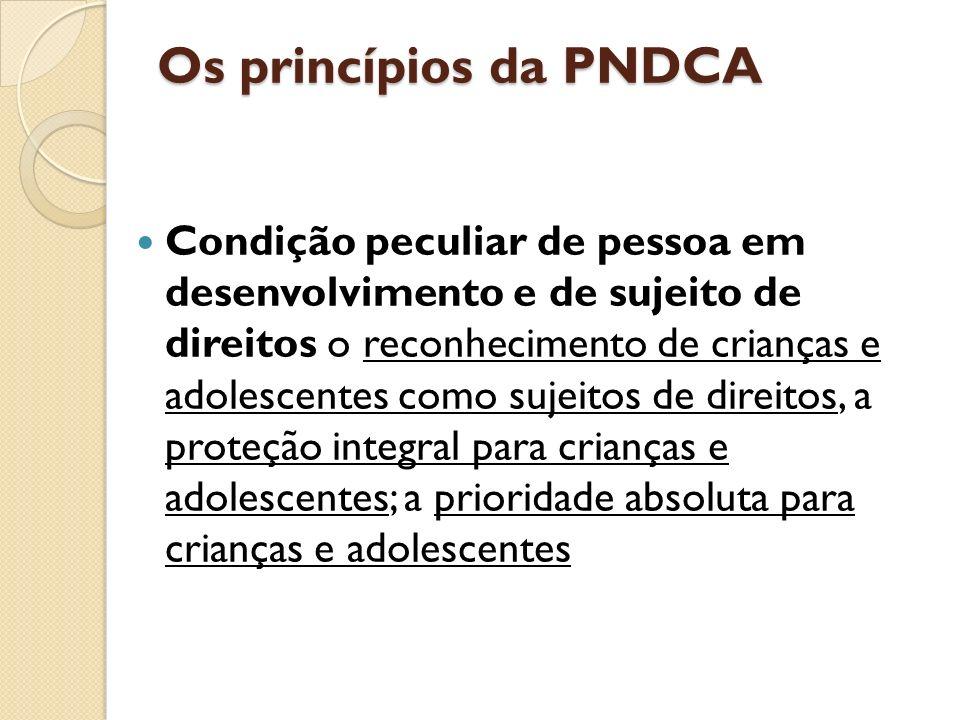 Os princípios da PNDCA Condição peculiar de pessoa em desenvolvimento e de sujeito de direitos o reconhecimento de crianças e adolescentes como sujeit