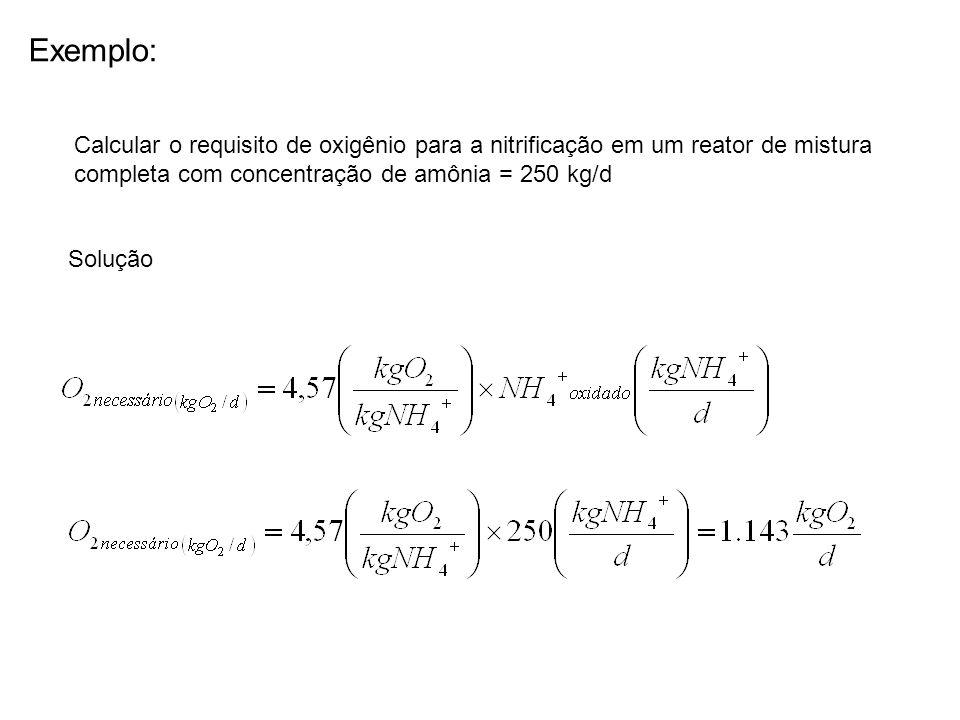 Exemplo: Calcular o requisito de oxigênio para a nitrificação em um reator de mistura completa com concentração de amônia = 250 kg/d Solução