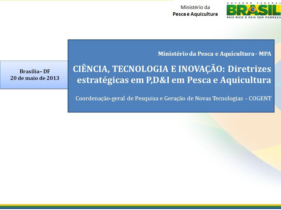 Brasília– DF 20 de maio de 2013 Brasília– DF 20 de maio de 2013 Ministério da Pesca e Aquicultura - MPA CIÊNCIA, TECNOLOGIA E INOVAÇÃO: Diretrizes estratégicas em P,D&I em Pesca e Aquicultura Coordenação-geral de Pesquisa e Geração de Novas Tecnologias - COGENT