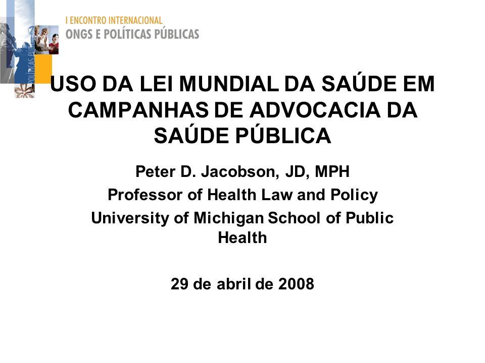 USO DA LEI MUNDIAL DA SAÚDE EM CAMPANHAS DE ADVOCACIA DA SAÚDE PÚBLICA Peter D. Jacobson, JD, MPH Professor of Health Law and Policy University of Mic