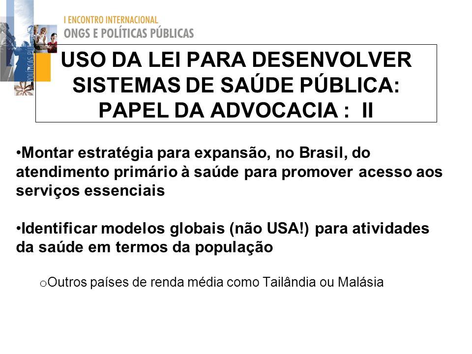 USO DA LEI PARA DESENVOLVER SISTEMAS DE SAÚDE PÚBLICA: PAPEL DA ADVOCACIA : II Montar estratégia para expansão, no Brasil, do atendimento primário à s