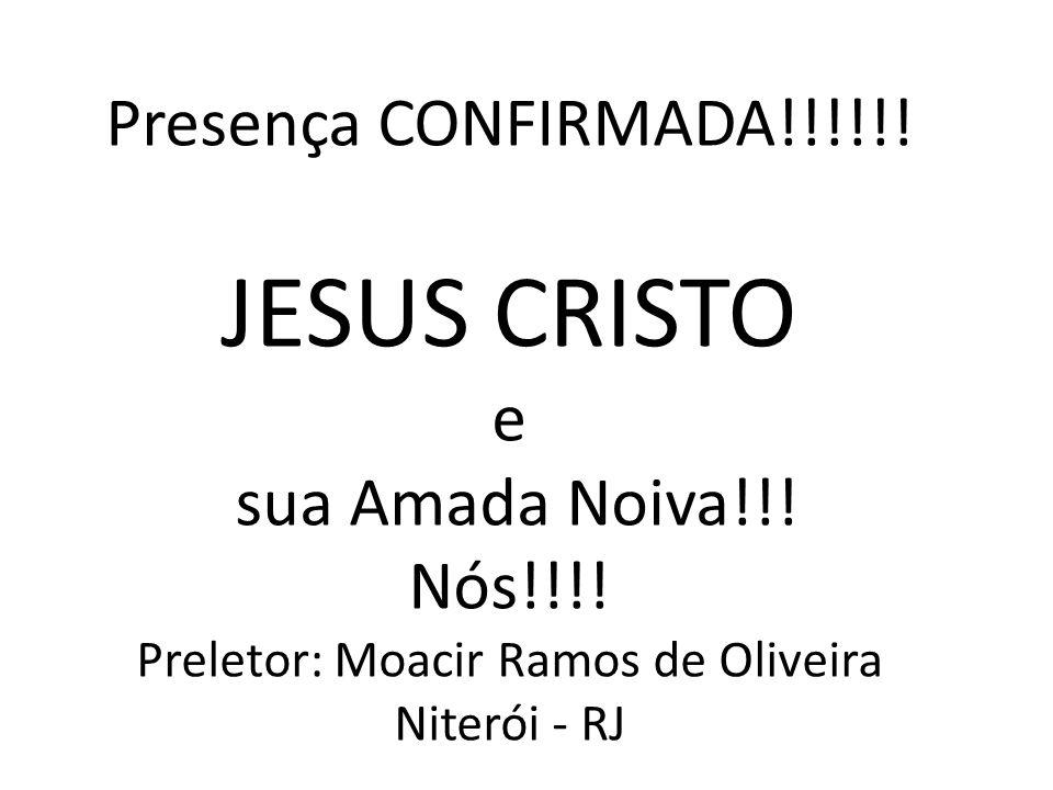 Presença CONFIRMADA!!!!!! JESUS CRISTO e sua Amada Noiva!!! Nós!!!! Preletor: Moacir Ramos de Oliveira Niterói - RJ