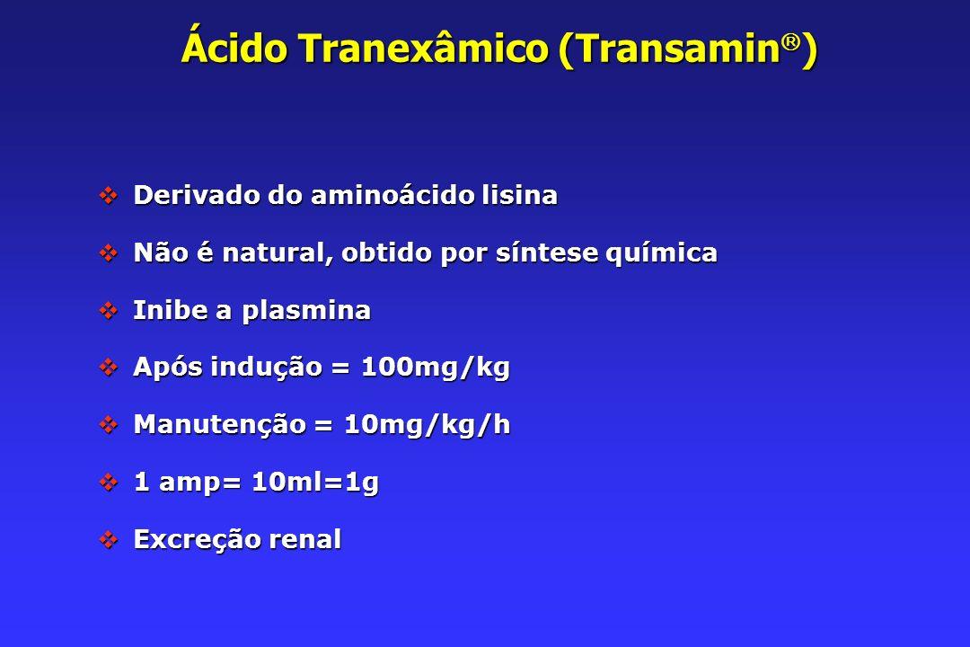 Ácido Tranexâmico (Transamin ) Derivado do aminoácido lisina Derivado do aminoácido lisina Não é natural, obtido por síntese química Não é natural, obtido por síntese química Inibe a plasmina Inibe a plasmina Após indução = 100mg/kg Após indução = 100mg/kg Manutenção = 10mg/kg/h Manutenção = 10mg/kg/h 1 amp= 10ml=1g 1 amp= 10ml=1g Excreção renal Excreção renal