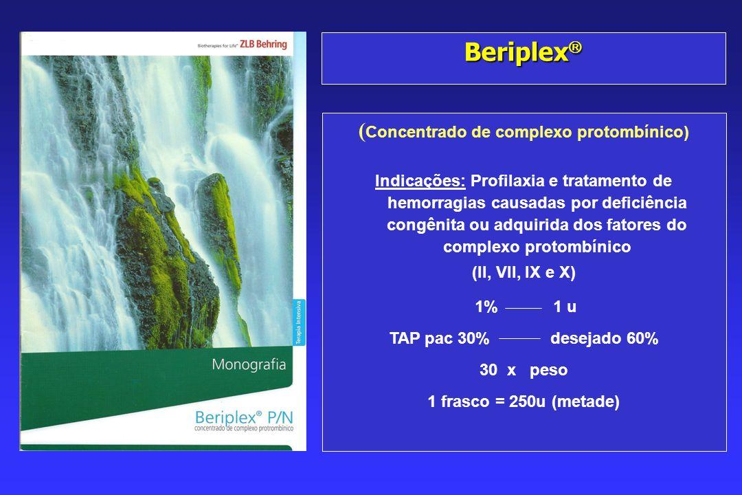 Beriplex Beriplex ( Concentrado de complexo protombínico) Indicações: Profilaxia e tratamento de hemorragias causadas por deficiência congênita ou adquirida dos fatores do complexo protombínico (II, VII, IX e X) 1% 1 u TAP pac 30% desejado 60% 30 x peso 1 frasco = 250u (metade)