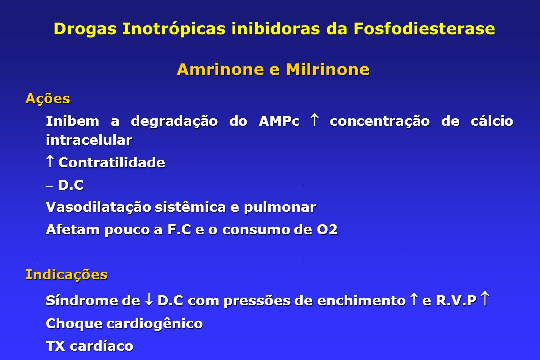 Drogas Inotrópicas inibidoras da Fosfodiesterase Amrinone e Milrinone Ações Inibem a degradação do AMPc concentração de cálcio intracelular Contratilidade Contratilidade D.C D.C Vasodilatação sistêmica e pulmonar Afetam pouco a F.C e o consumo de O2 Indicações Síndrome de D.C com pressões de enchimento e R.V.P Síndrome de D.C com pressões de enchimento e R.V.P Choque cardiogênico TX cardíaco