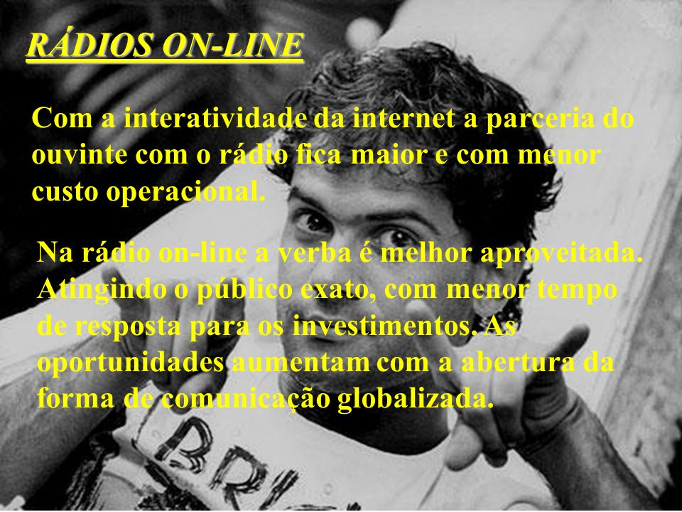 RÁDIOS ON-LINE Com a interatividade da internet a parceria do ouvinte com o rádio fica maior e com menor custo operacional. Na rádio on-line a verba é