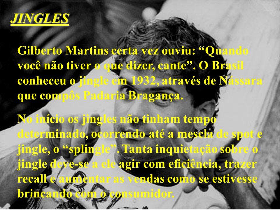 JINGLES Gilberto Martins certa vez ouviu: Quando você não tiver o que dizer, cante. O Brasil conheceu o jingle em 1932, através de Nássara que compôs