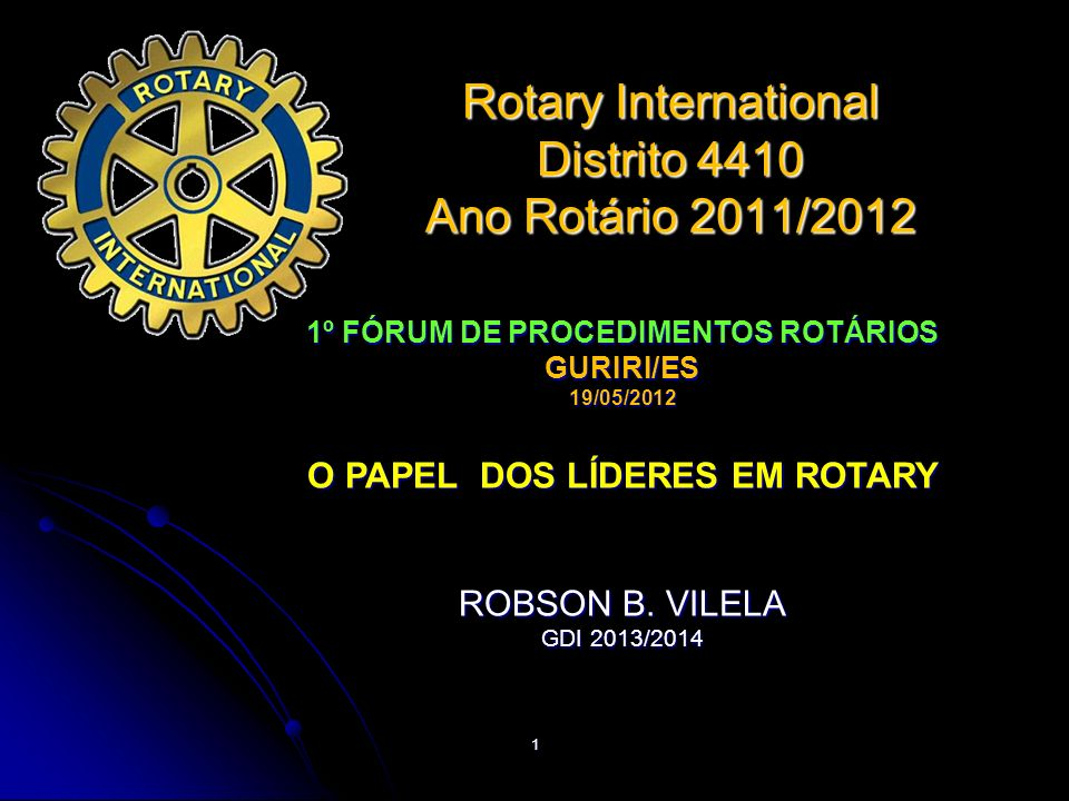 1 1º FÓRUM DE PROCEDIMENTOS ROTÁRIOS GURIRI/ES 19/05/2012 O PAPEL DOS LÍDERES EM ROTARY ROBSON B. VILELA GDI 2013/2014 Rotary International Distrito 4