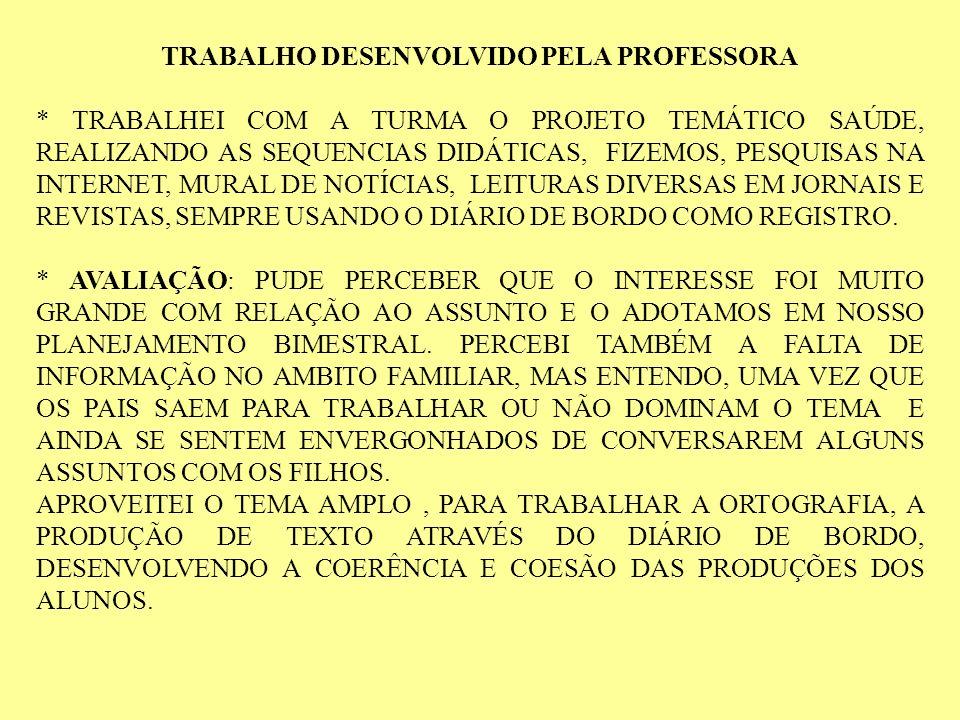 TRABALHO DESENVOLVIDO PELA PROFESSORA * TRABALHEI COM A TURMA O PROJETO TEMÁTICO SAÚDE, REALIZANDO AS SEQUENCIAS DIDÁTICAS, FIZEMOS, PESQUISAS NA INTE