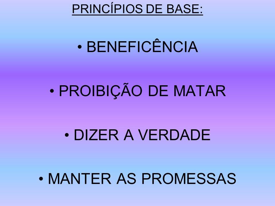 PRINCÍPIOS DE BASE: BENEFICÊNCIA PROIBIÇÃO DE MATAR DIZER A VERDADE MANTER AS PROMESSAS