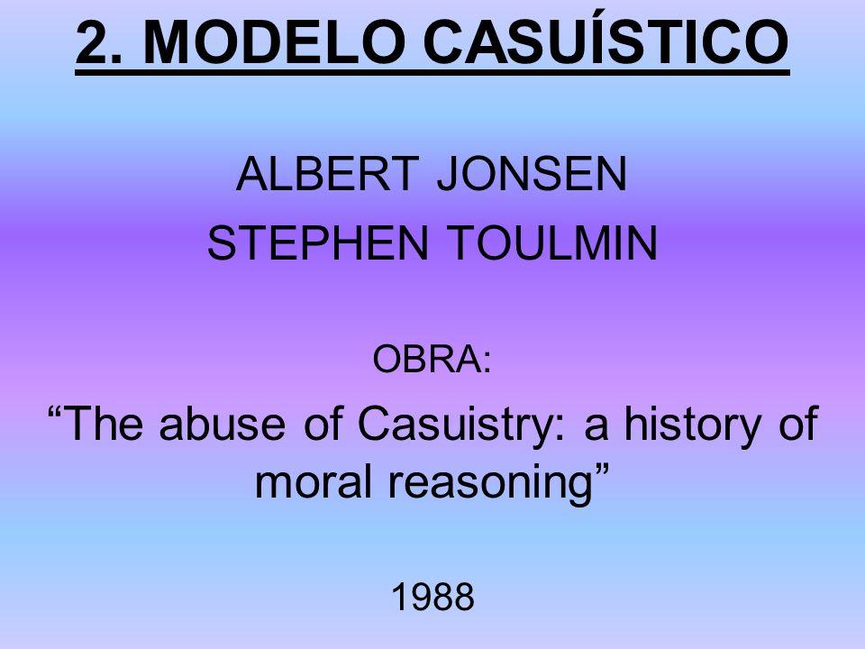 2. MODELO CASUÍSTICO ALBERT JONSEN STEPHEN TOULMIN OBRA: The abuse of Casuistry: a history of moral reasoning 1988