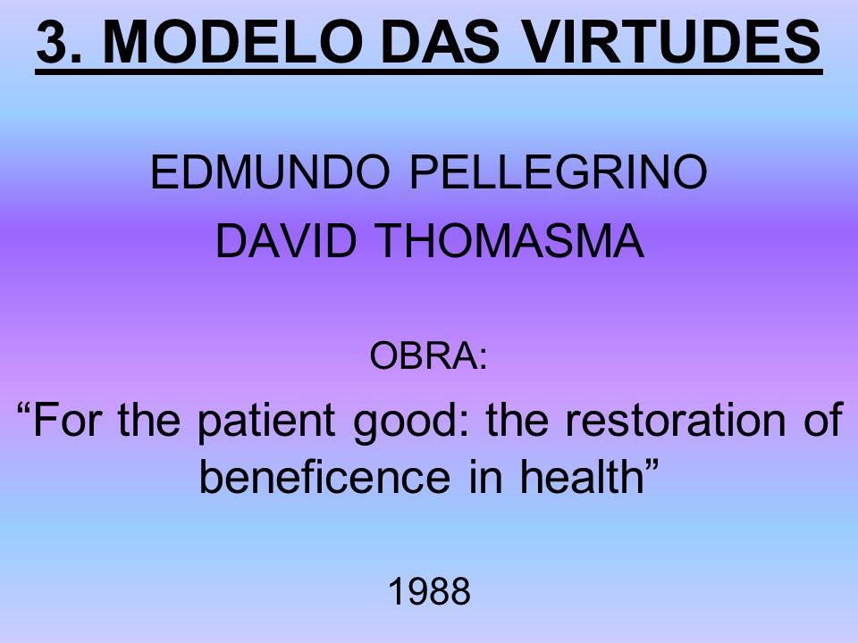 3. MODELO DAS VIRTUDES EDMUNDO PELLEGRINO DAVID THOMASMA OBRA: For the patient good: the restoration of beneficence in health 1988