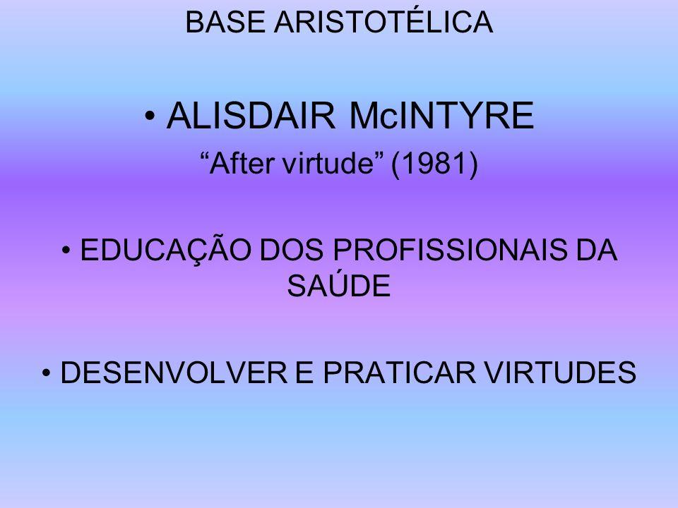 BASE ARISTOTÉLICA ALISDAIR McINTYRE After virtude (1981) EDUCAÇÃO DOS PROFISSIONAIS DA SAÚDE DESENVOLVER E PRATICAR VIRTUDES