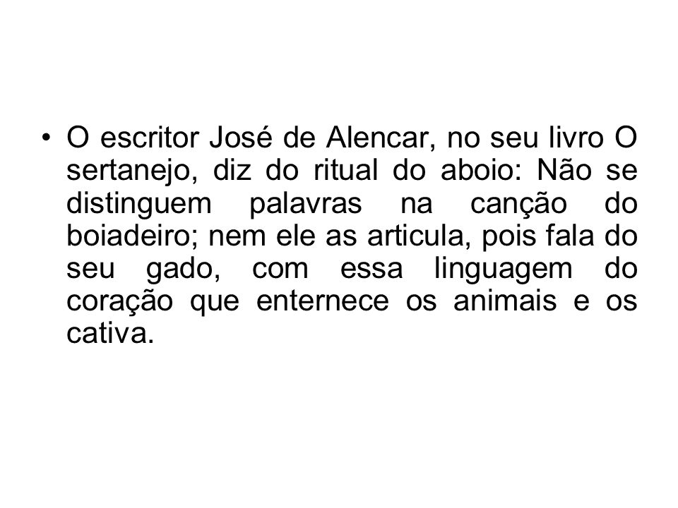 O escritor José de Alencar, no seu livro O sertanejo, diz do ritual do aboio: Não se distinguem palavras na canção do boiadeiro; nem ele as articula, pois fala do seu gado, com essa linguagem do coração que enternece os animais e os cativa.