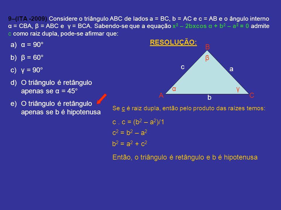9–(ITA -2009) Considere o triângulo ABC de lados a = BC, b = AC e c = AB e o ângulo interno α = CBA, β = ABC e γ = BCA. Sabendo-se que a equação x 2 –