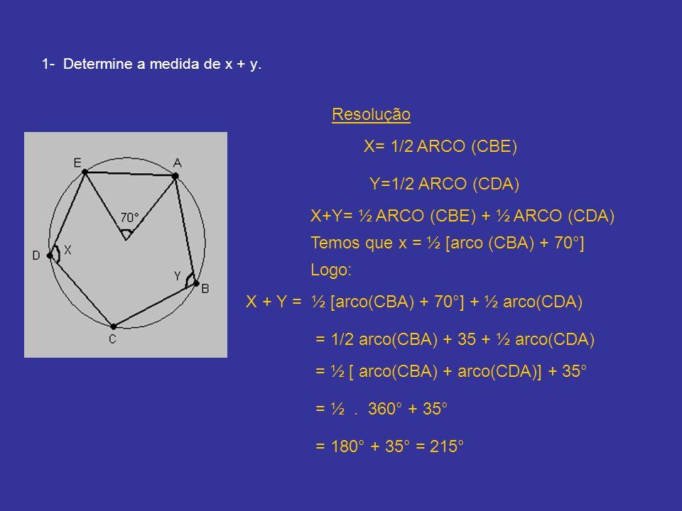 1- Determine a medida de x + y. X= 1/2 ARCO (CBE) Y=1/2 ARCO (CDA) X+Y= ½ ARCO (CBE) + ½ ARCO (CDA) Temos que x = ½ [arco (CBA) + 70°] Logo: X + Y = ½