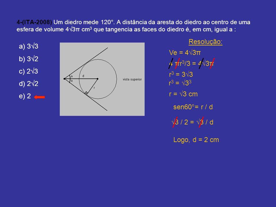 4-(ITA-2008) Um diedro mede 120°. A distância da aresta do diedro ao centro de uma esfera de volume 43π cm 3 que tangencia as faces do diedro é, em cm