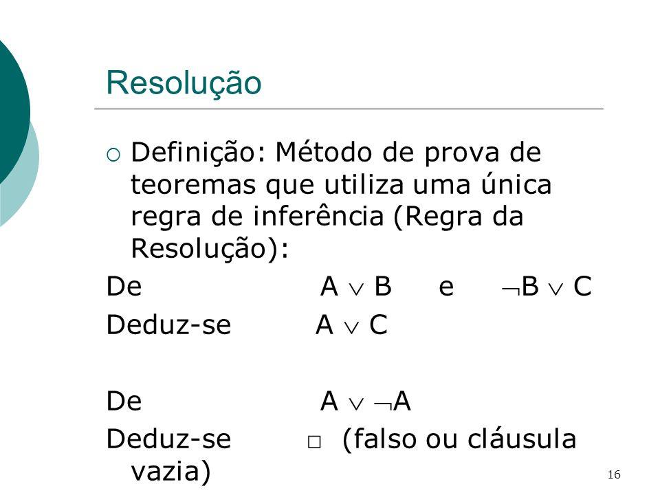 16 Resolução Definição: Método de prova de teoremas que utiliza uma única regra de inferência (Regra da Resolução): De A B e B C Deduz-se A C De A A Deduz-se (falso ou cláusula vazia)