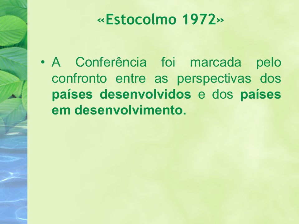 «Estocolmo 1972» A Conferência foi marcada pelo confronto entre as perspectivas dos países desenvolvidos e dos países em desenvolvimento.