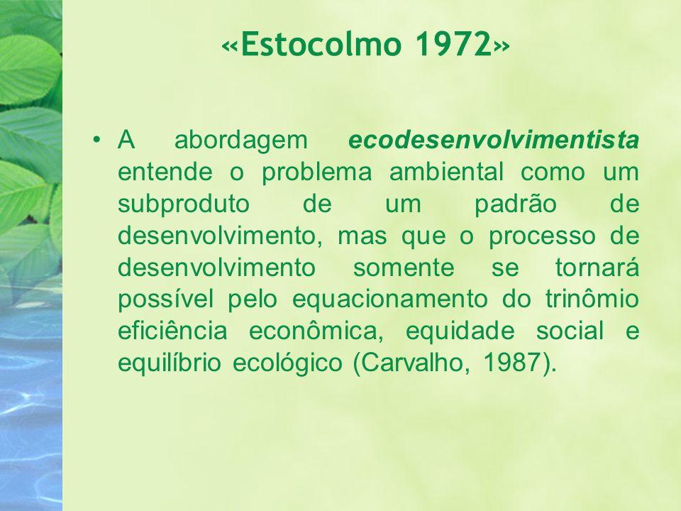 «Estocolmo 1972» A abordagem ecodesenvolvimentista entende o problema ambiental como um subproduto de um padrão de desenvolvimento, mas que o processo