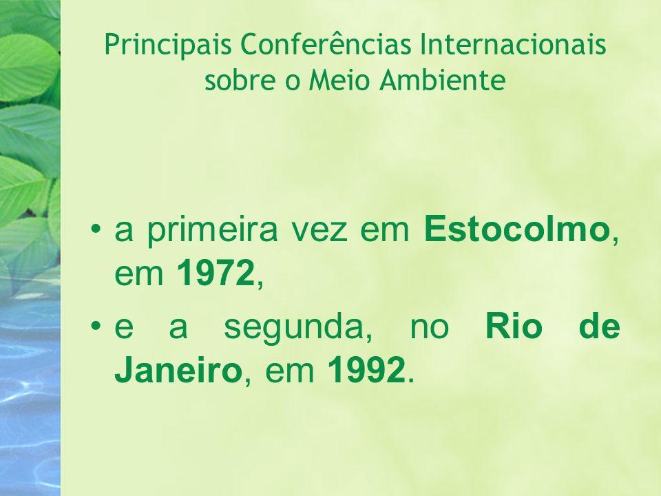 Principais Conferências Internacionais sobre o Meio Ambiente a primeira vez em Estocolmo, em 1972, e a segunda, no Rio de Janeiro, em 1992.
