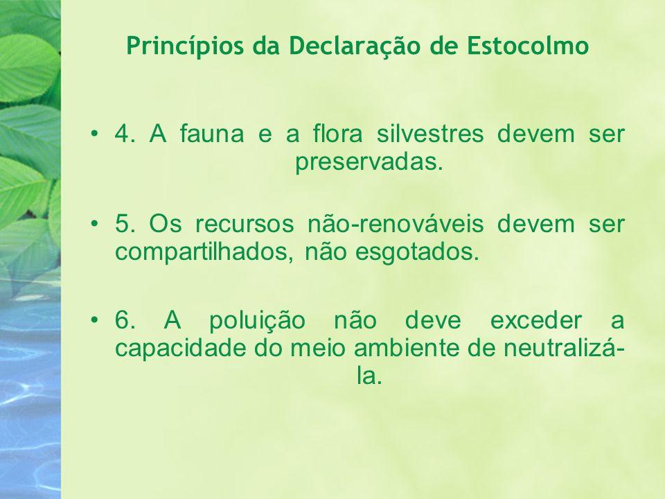 Princípios da Declaração de Estocolmo 4. A fauna e a flora silvestres devem ser preservadas. 5. Os recursos não-renováveis devem ser compartilhados, n