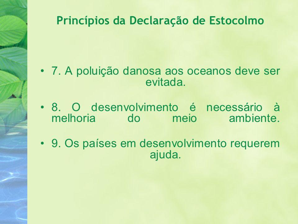Princípios da Declaração de Estocolmo 7. A poluição danosa aos oceanos deve ser evitada. 8. O desenvolvimento é necessário à melhoria do meio ambiente