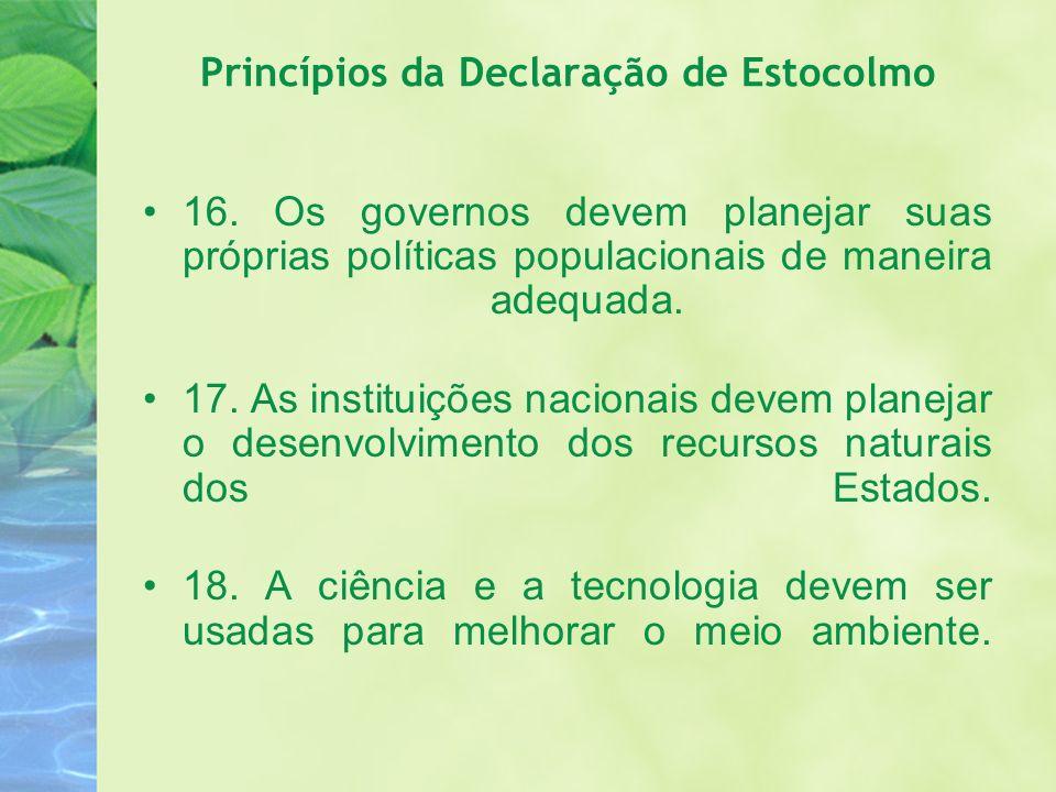 Princípios da Declaração de Estocolmo 16. Os governos devem planejar suas próprias políticas populacionais de maneira adequada. 17. As instituições na