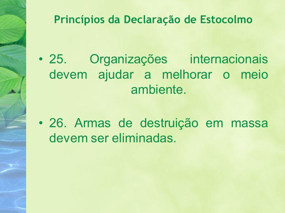 Princípios da Declaração de Estocolmo 25. Organizações internacionais devem ajudar a melhorar o meio ambiente. 26. Armas de destruição em massa devem