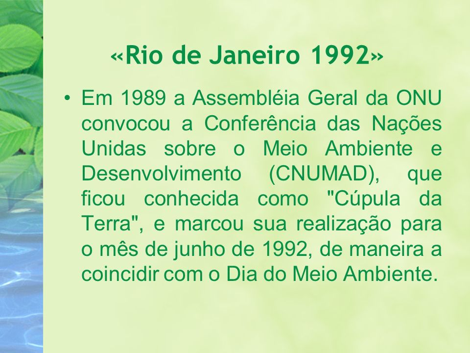 «Rio de Janeiro 1992» Em 1989 a Assembléia Geral da ONU convocou a Conferência das Nações Unidas sobre o Meio Ambiente e Desenvolvimento (CNUMAD), que
