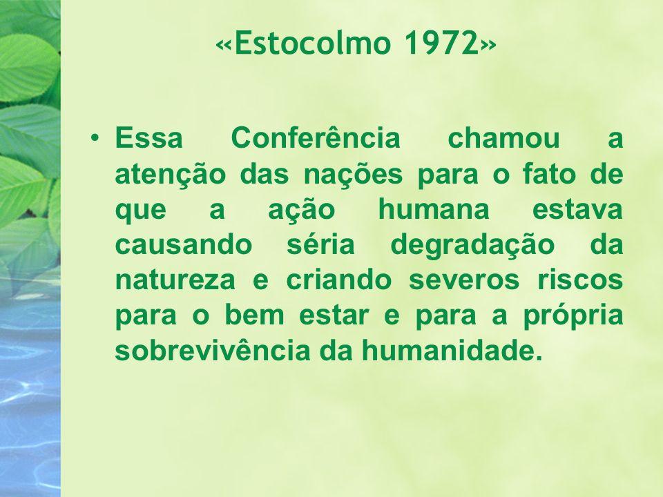 «Estocolmo 1972» Essa Conferência chamou a atenção das nações para o fato de que a ação humana estava causando séria degradação da natureza e criando