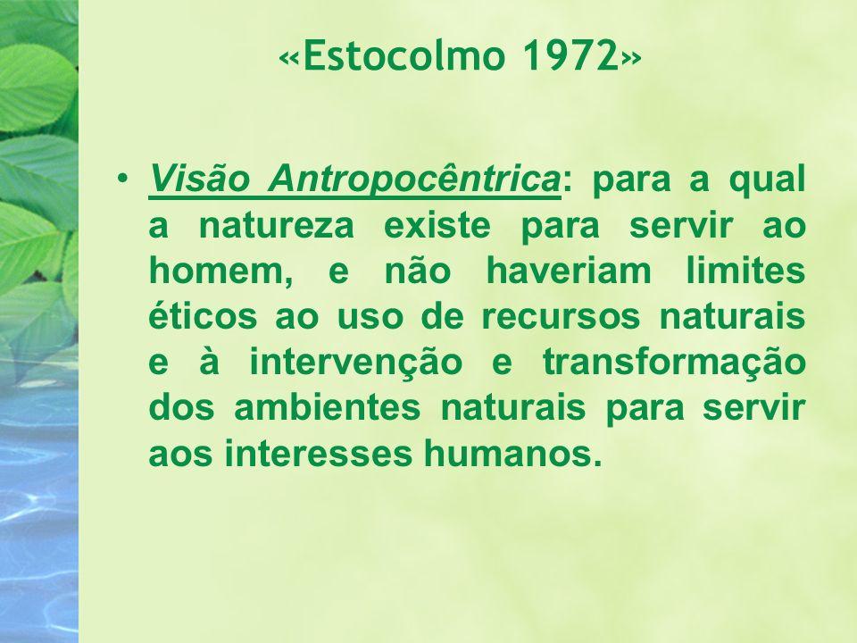 «Estocolmo 1972» Visão Antropocêntrica: para a qual a natureza existe para servir ao homem, e não haveriam limites éticos ao uso de recursos naturais