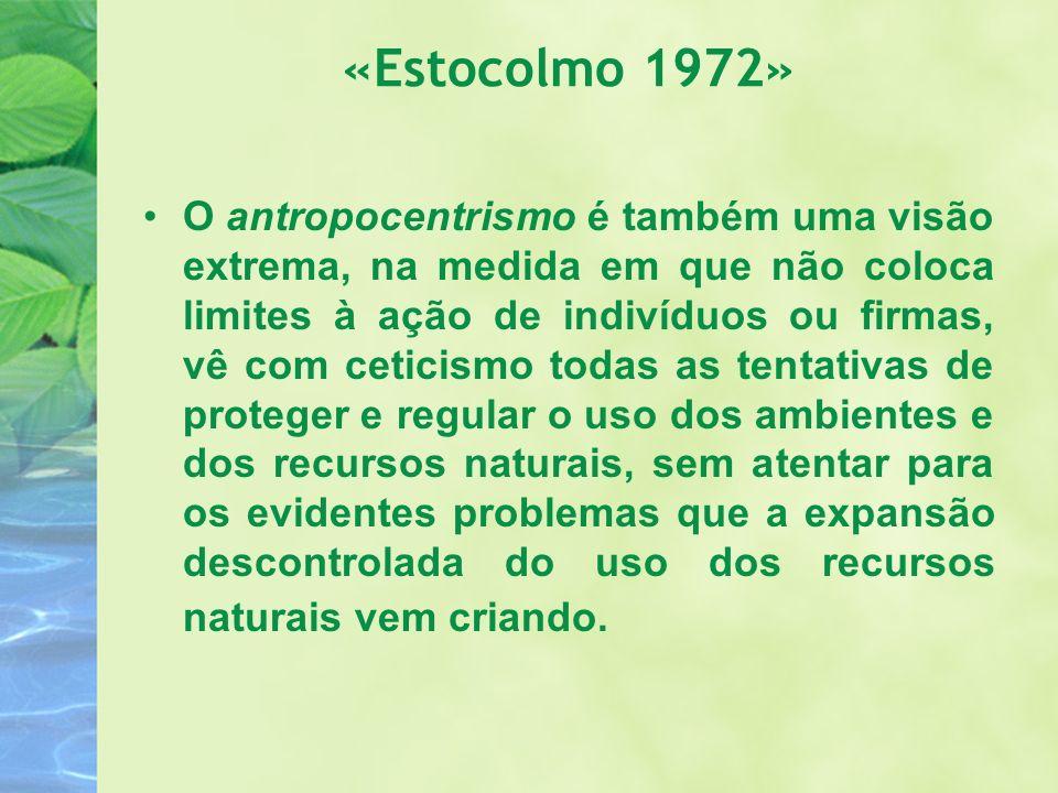 «Estocolmo 1972» O antropocentrismo é também uma visão extrema, na medida em que não coloca limites à ação de indivíduos ou firmas, vê com ceticismo t